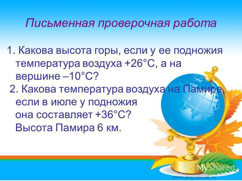 Письменная проверочная работа 1. Какова высота горы, если у ее подножия температура воздуха +26°С, а на вершине –10°С? 2. Какова температура воздуха на Памире, если в июле у подножия она составляет +36°С? Высота Памира 6 км.