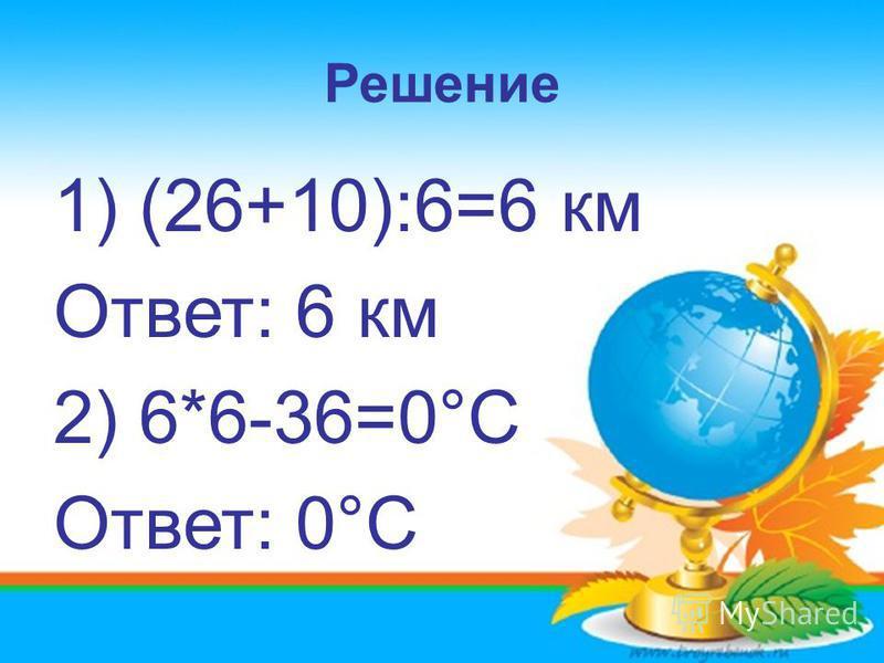 Решение 1) (26+10):6=6 км Ответ: 6 км 2) 6*6-36=0°С Ответ: 0°С