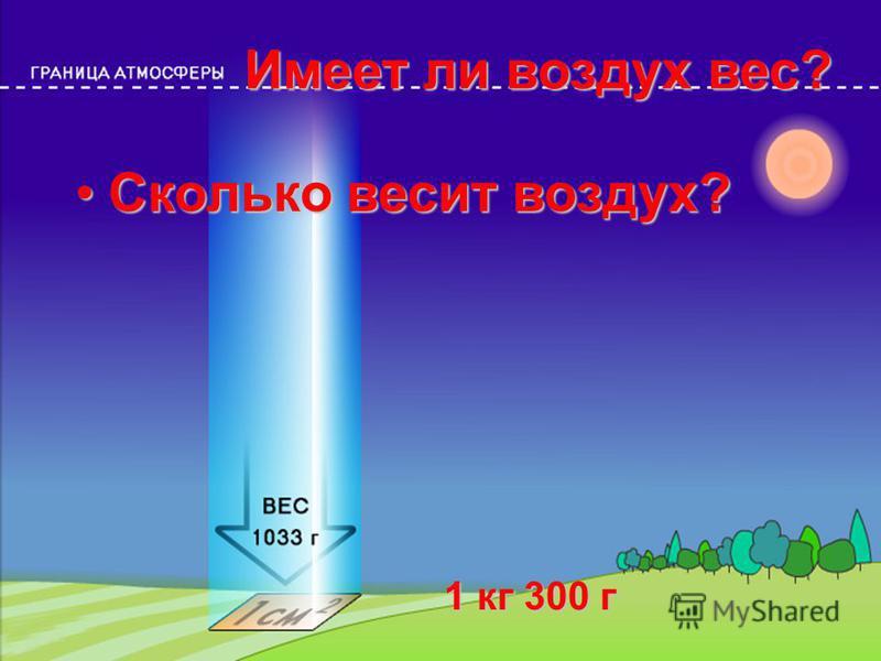 Имеет ли воздух вес? Сколько весит воздух?Сколько весит воздух? 1 кг 300 г 1 кг 300 г