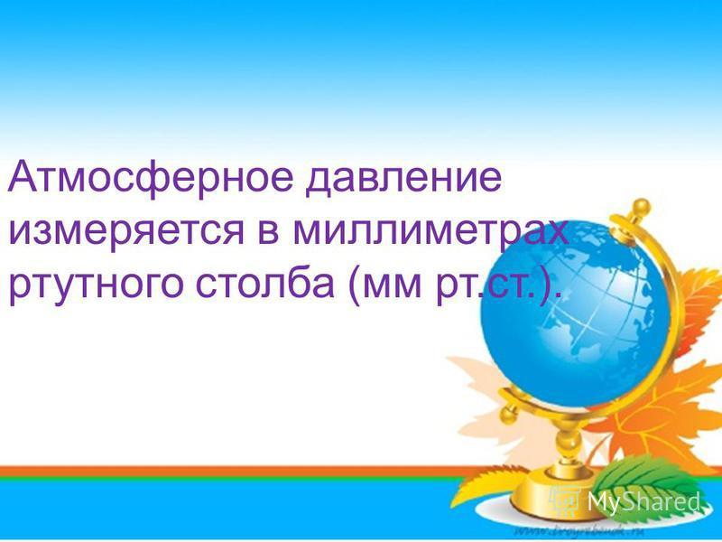 Атмосферное давление измеряется в миллиметрах ртутного столба (мм рт.ст.).