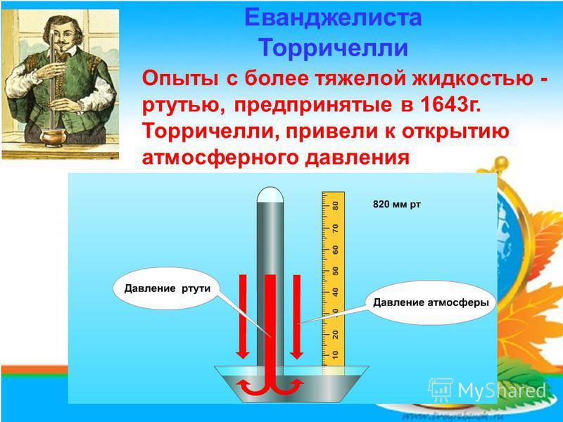 Опыты с более тяжелой жидкостью - ртутью, предпринятые в 1643 г. Торричелли, привели к открытию атмосферного давления Еванджелиста Торричелли
