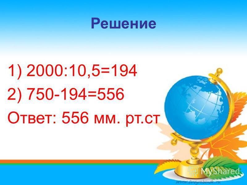 Решение 1) 2000:10,5=194 2) 750-194=556 Ответ: 556 мм. рт.ст