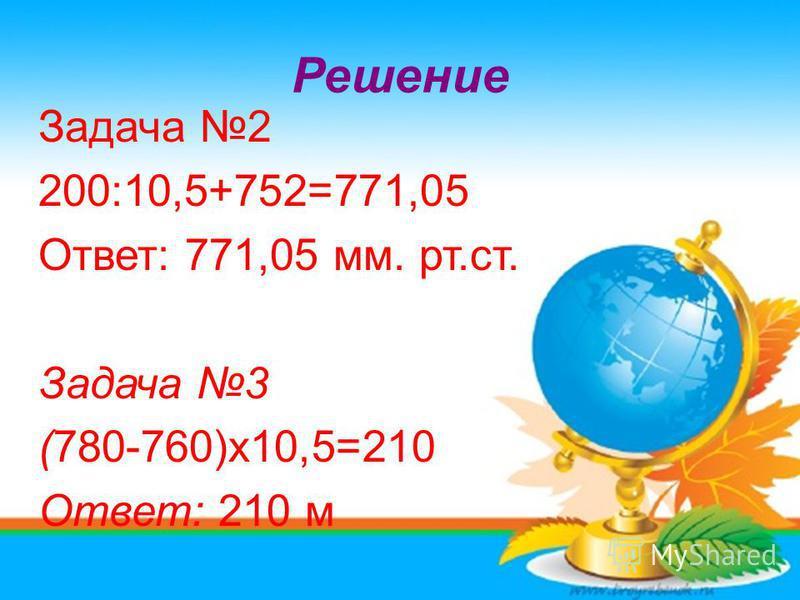 Решение Задача 2 200:10,5+752=771,05 Ответ: 771,05 мм. рт.ст. Задача 3 (780-760)x10,5=210 Ответ: 210 м