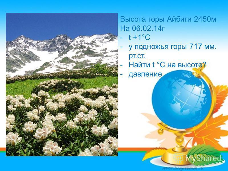 Высота горы Айбиги 2450 м На 06.02.14 г -t +1°С -у подножья горы 717 мм. рт.ст. -Найти t °С на высоте? -давление