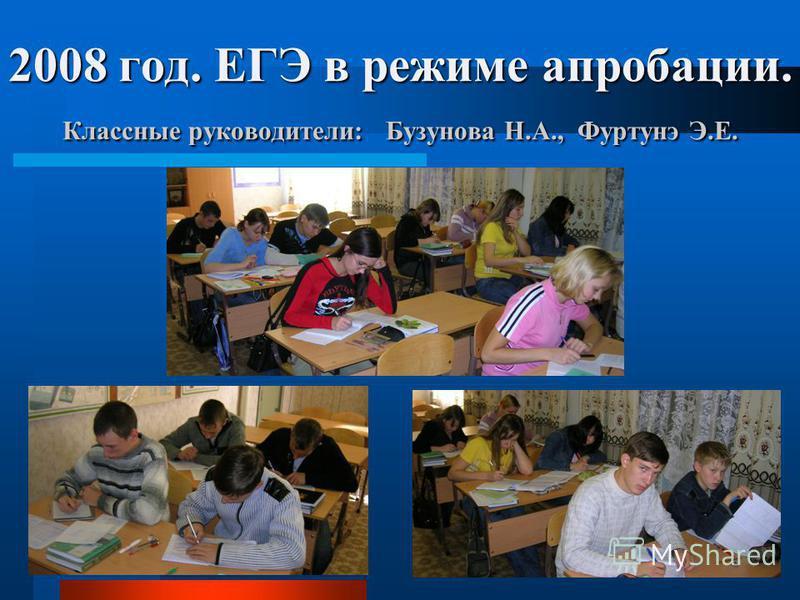 2008 год. ЕГЭ в режиме апробации. Классные руководители: Бузунова Н.А., Фуртунэ Э.Е.