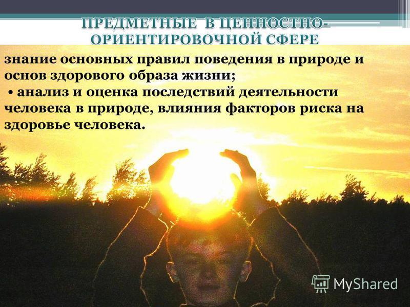 знание основных правил поведения в природе и основ здорового образа жизни; анализ и оценка последствий деятельности человека в природе, влияния факторов риска на здоровье человека.