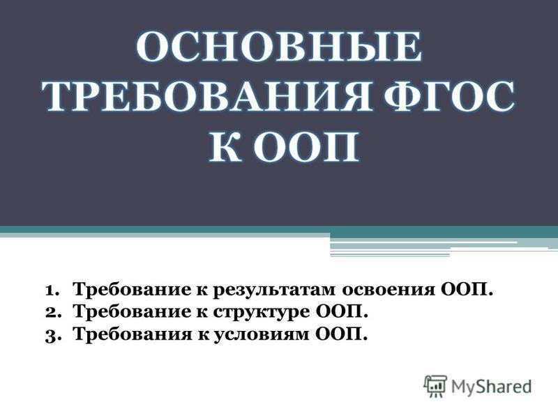 1. Требование к результатам освоения ООП. 2. Требование к структуре ООП. 3. Требования к условиям ООП.