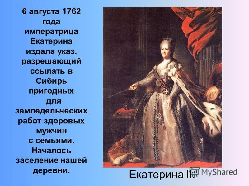 Екатерина II. 6 августа 1762 года императрица Екатерина издала указ, разрешающий ссылать в Сибирь пригодных для земледельческих работ здоровых мужчин c семьями. Началось заселение нашей деревни.