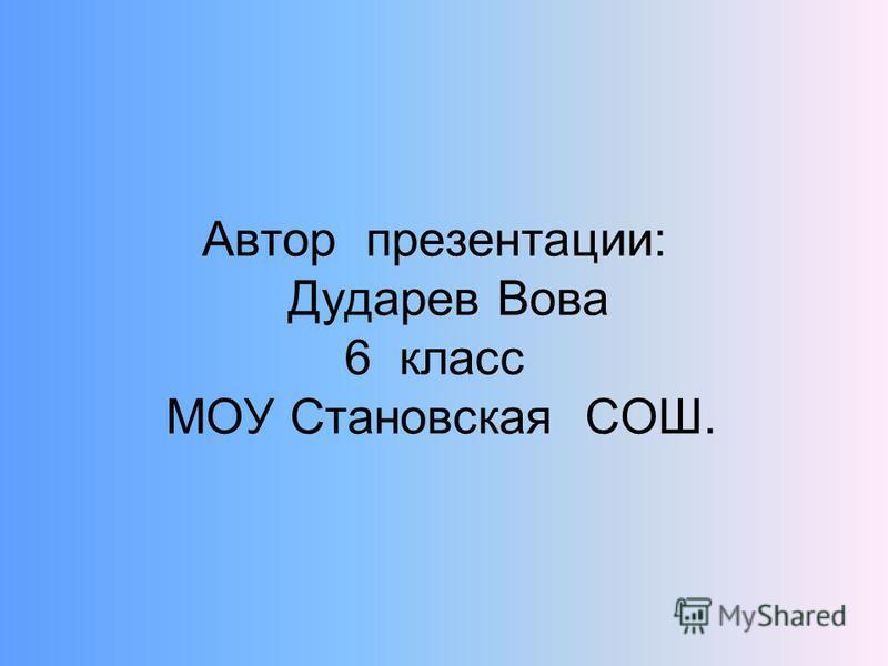 Автор презентации: Дударев Вова 6 класс МОУ Становская СОШ.