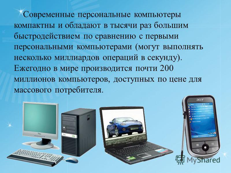 Современные персональные компьютеры компактны и обладают в тысячи раз большим быстродействием по сравнению с первыми персональными компьютерами (могут выполнять несколько миллиардов операций в секунду). Ежегодно в мире производится почти 200 миллионо