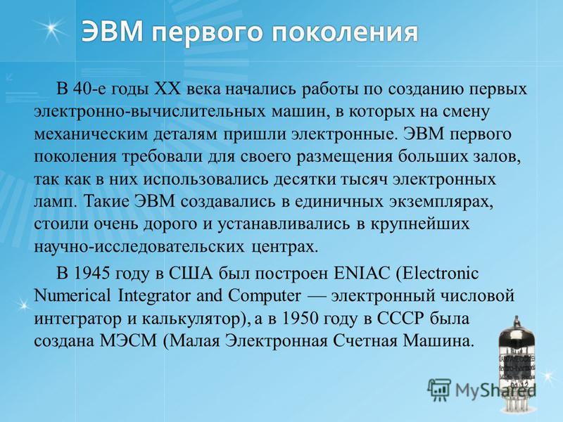 ЭВМ первого поколения В 40-е годы XX века начались работы по созданию первых электронно-вычислительных машин, в которых на смену механическим деталям пришли электронные. ЭВМ первого поколения требовали для своего размещения больших залов, так как в н