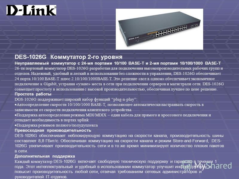 DES-1026G Коммутатор 2-го уровня Неуправляемый коммутатор с 24-мя портами 10/100 BASE-T и 2-мя портами 10/100/1000 BASE-T 26-ти портовый коммутатор DES-1026G разработан для подключения высокопроизводительных рабочих групп и отделов. Надежный, удобный