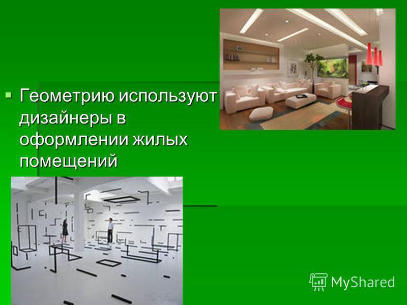 Геометрию используют дизайнеры в оформлении жилых помещений Геометрию используют дизайнеры в оформлении жилых помещений