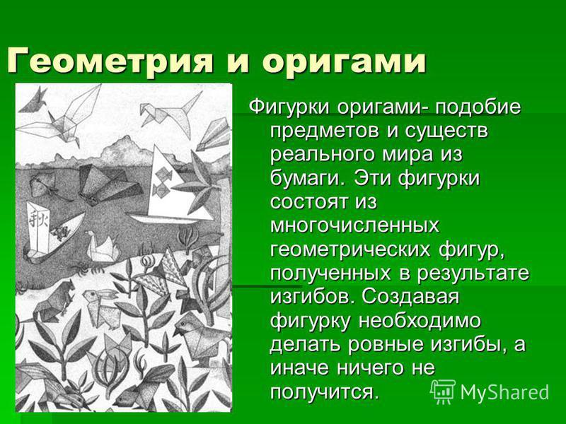 Геометрия и оригами Фигурки оригами- подобие предметов и существ реального мира из бумаги. Эти фигурки состоят из многочисленных геометрических фигур, полученных в результате изгибов. Создавая фигурку необходимо делать ровные изгибы, а иначе ничего н