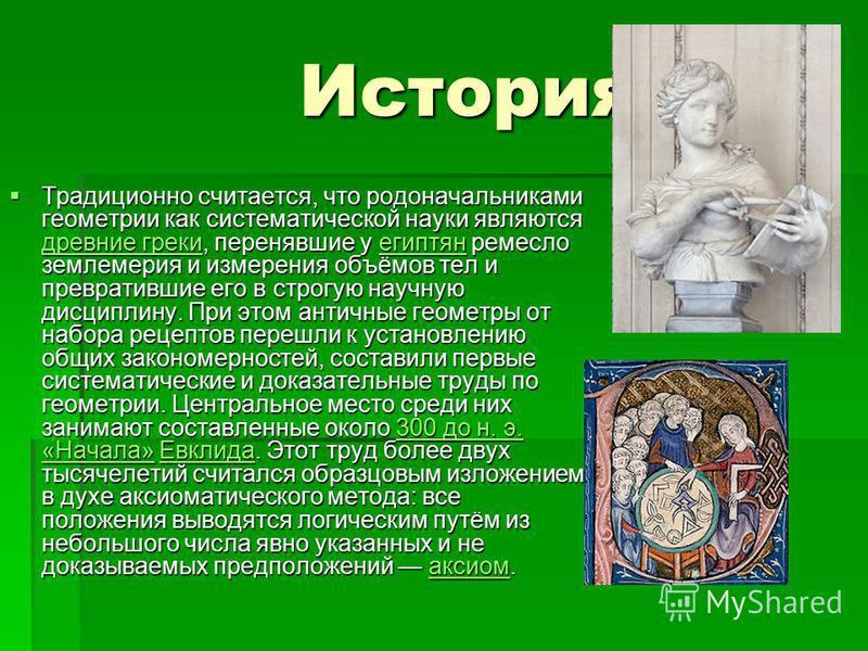 История История Традиционно считается, что родоначальниками геометрии как систематической науки являются древние греки, перенявшие у египтян ремесло землемерия и измерения объёмов тел и превратившие его в строгую научную дисциплину. При этом античные