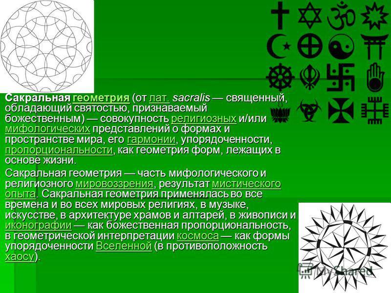 Сакральная геометрия (от лат. sacralis священный, обладающий святостью, признаваемый божественным) совокупность религиозных и/или мифологических представлений о формах и пространстве мира, его гармонии, упорядоченности, пропорциональности, как геомет