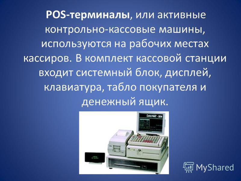 POS-терминалы, или активные контрольно-кассовые машины, используются на рабочих местах кассиров. В комплект кассовой станции входит системный блок, дисплей, клавиатура, табло покупателя и денежный ящик.