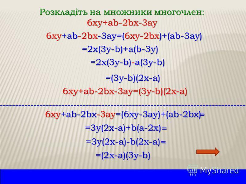 Розкладіть на множники многочлен: 6xy+ab-2bx-3ay 6xy+ab-2bx-3ay=(6xy-2bx)+(ab-3ay) =2x(3y-b)+a(b-3y) =(3y-b)(2x-a) 6xy+ab-2bx-3ay=(3y-b)(2x-a) 6xy+ab-2bx-3ay=(6xy-3ay)+(ab-2bx) = =3y(2x-a)+b(a-2x) = =3y(2x-a)-b(2x-a)= =(2x-a)(3y-b) =2x(3y-b)-a(3y-b)