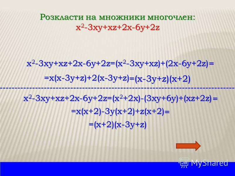 Розкласти на множники многочлен: x 2 -3xy+xz+2x-6y+2z x 2 -3xy+xz+2x-6y+2z=(x 2 -3xy+xz)+(2x-6y+2z) = =x(x-3y+z)+2(x-3y+z) =(x-3y+z)(x+2) x 2 -3xy+xz+2x-6y+2z=(x 2 +2x)-(3xy+6y)+(xz+2z) = =x(x+2)-3y(x+2)+z(x+2) = =(x+2)(x-3y+z)