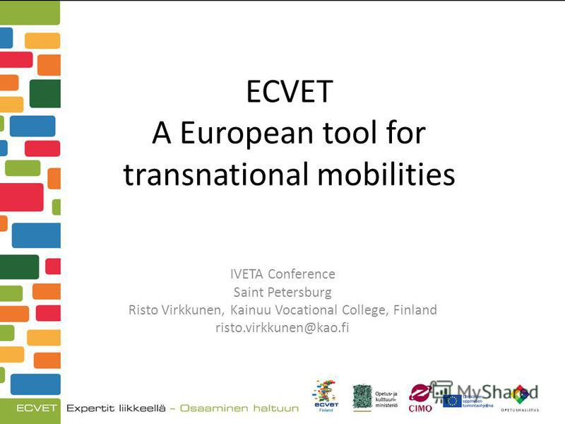 ECVET A European tool for transnational mobilities IVETA Conference Saint Petersburg Risto Virkkunen, Kainuu Vocational College, Finland risto.virkkunen@kao.fi