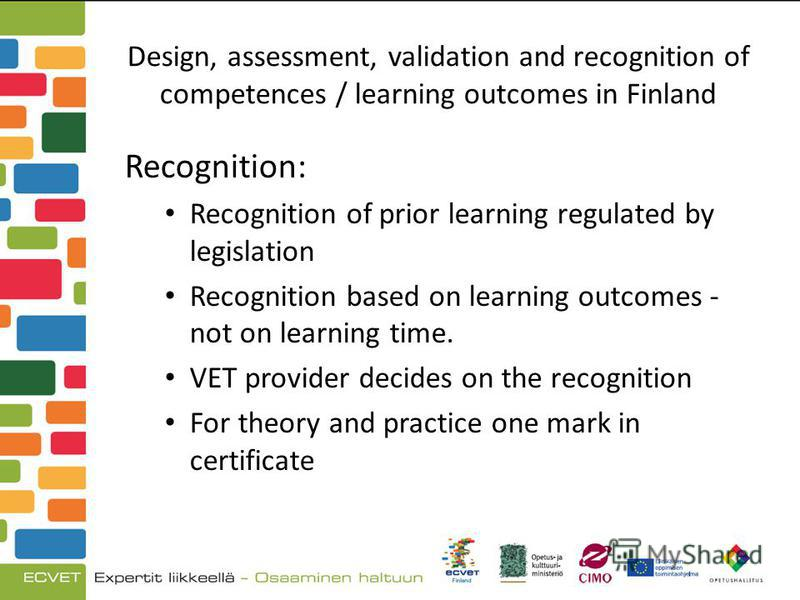 Design, assessment, validation and recognition of competences / learning outcomes in Finland Recognition: Recognition of prior learning regulated by legislation Recognition based on learning outcomes - not on learning time. VET provider decides on th
