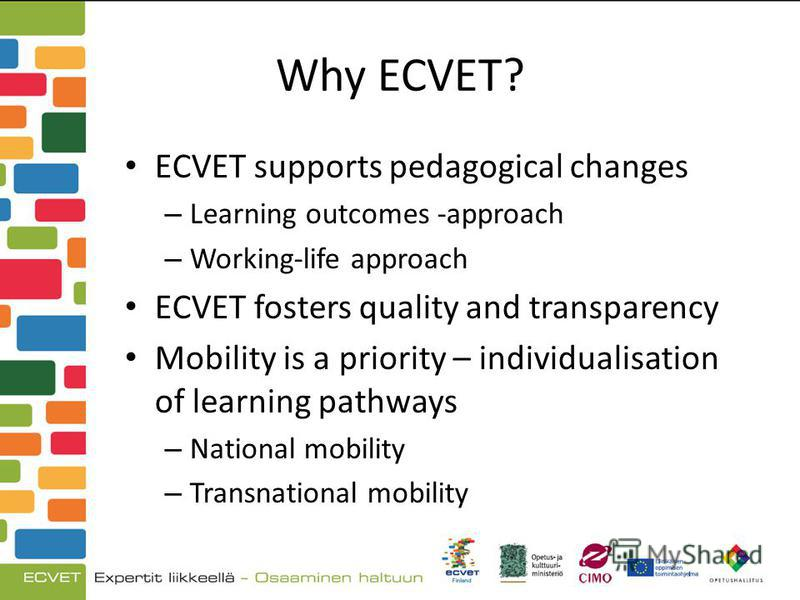 Why ECVET? ECVET supports pedagogical changes – Learning outcomes -approach – Working-life approach ECVET fosters quality and transparency Mobility is a priority – individualisation of learning pathways – National mobility – Transnational mobility
