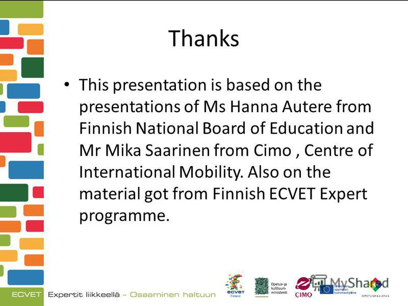 Thanks This presentation is based on the presentations of Ms Hanna Autere from Finnish National Board of Education and Mr Mika Saarinen from Cimo, Centre of International Mobility. Also on the material got from Finnish ECVET Expert programme.
