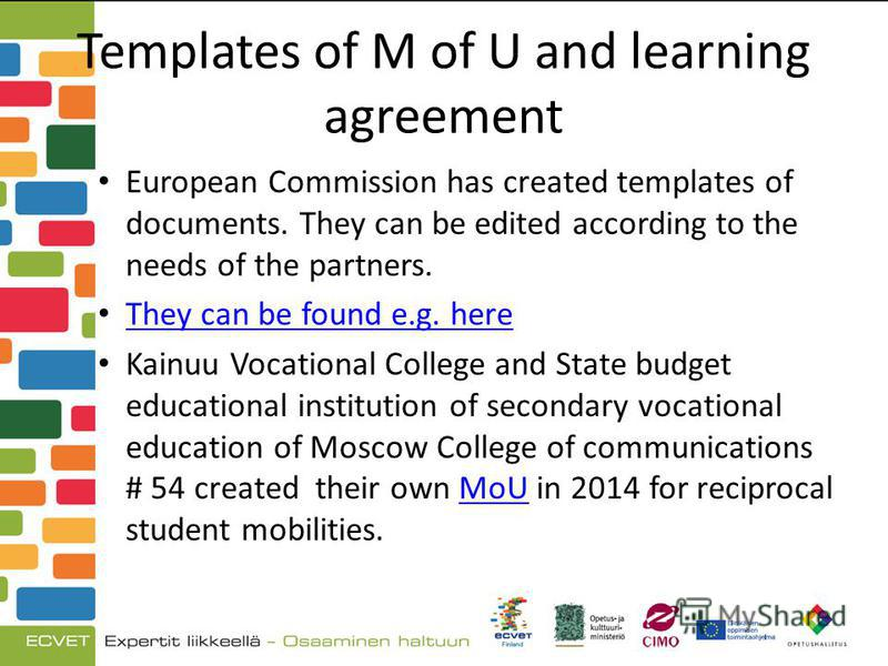 Templates of M of U and learning agreement European Commission has created templates of documents. They can be edited according to the needs of the partners. They can be found e.g. here Kainuu Vocational College and State budget educational instituti