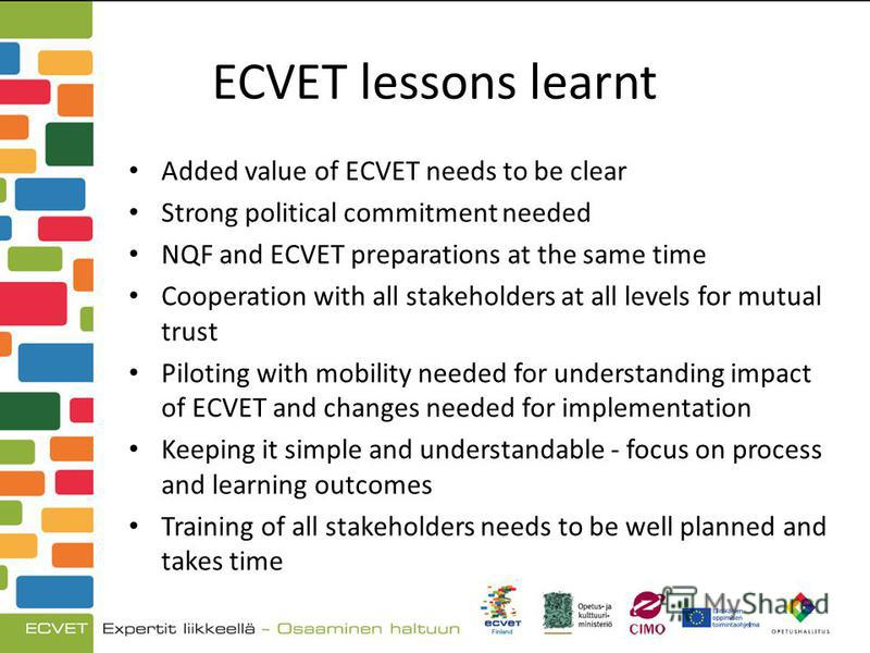 ECVET lessons learnt Added value of ECVET needs to be clear Strong political commitment needed NQF and ECVET preparations at the same time Cooperation with all stakeholders at all levels for mutual trust Piloting with mobility needed for understandin