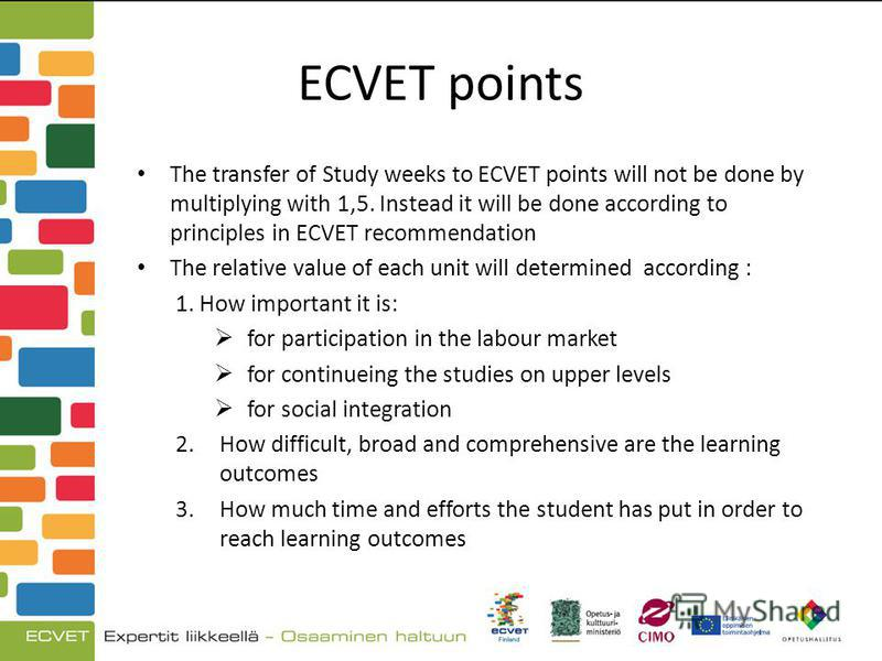 ECVET points The transfer of Study weeks to ECVET points will not be done by multiplying with 1,5. Instead it will be done according to principles in ECVET recommendation The relative value of each unit will determined according : 1. How important it