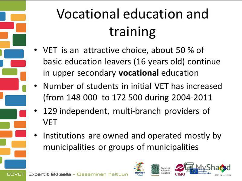 Vocational education and training VET is an attractive choice, about 50 % of basic education leavers (16 years old) continue in upper secondary vocational education Number of students in initial VET has increased (from 148 000 to 172 500 during 2004-