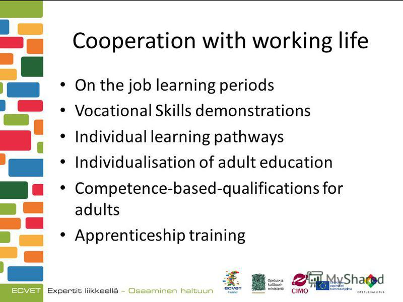 Cooperation with working life On the job learning periods Vocational Skills demonstrations Individual learning pathways Individualisation of adult education Competence-based-qualifications for adults Apprenticeship training