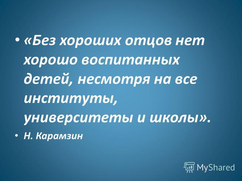 «Без хороших отцов нет хорошо воспитанных детей, несмотря на все институты, университеты и школы». Н. Карамзин