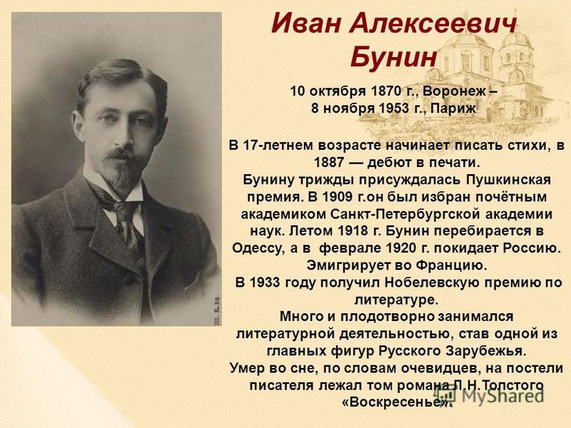 В 17-летнем возрасте начинает писать стихи, в 1887 дебют в печати. Бунину трижды присуждалась Пушкинская премия. В 1909 г.он был избран почётным академиком Санкт-Петербургской академии наук. Летом 1918 г. Бунин перебирается в Одессу, а в феврале 1920