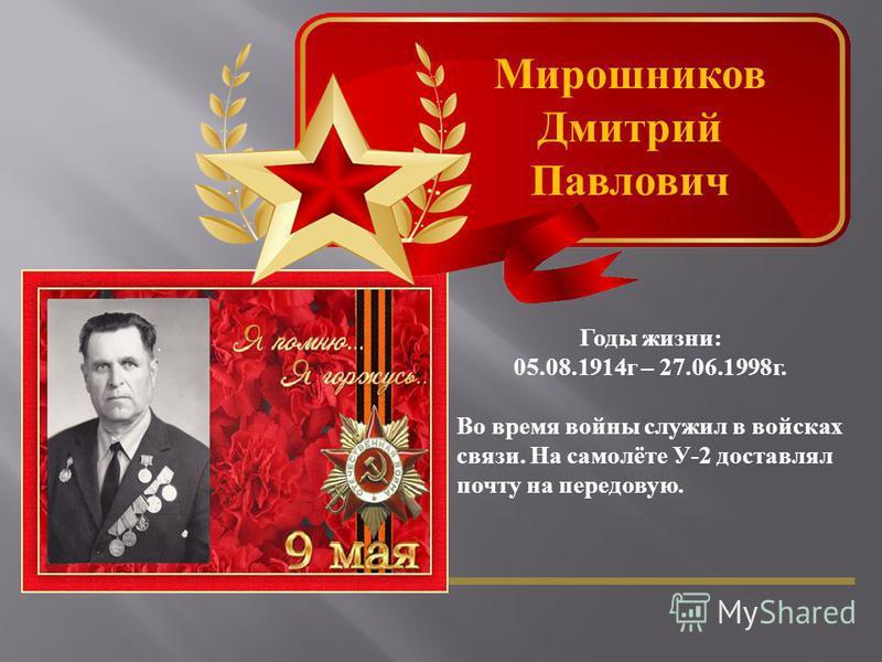 Мирошников Дмитрий Павлович Годы жизни : 05.08.1914 г – 27.06.1998 г. Во время войны служил в войсках связи. На самолёте У -2 доставлял почту на передовую.