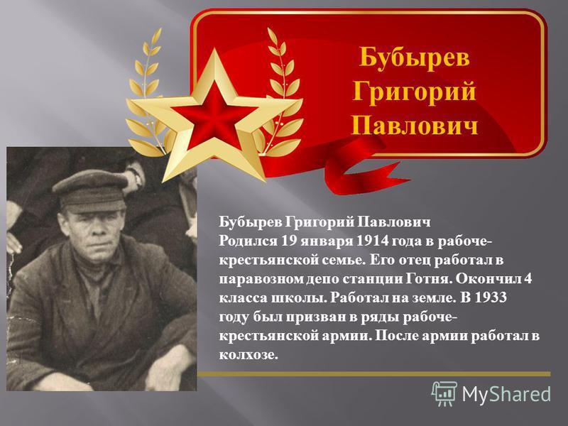 Бубырев Григорий Павлович Родился 19 января 1914 года в рабоче - крестьянской семье. Его отец работал в паравозном депо станции Готня. Окончил 4 класса школы. Работал на земле. В 1933 году был призван в ряды рабоче - крестьянской армии. После армии р