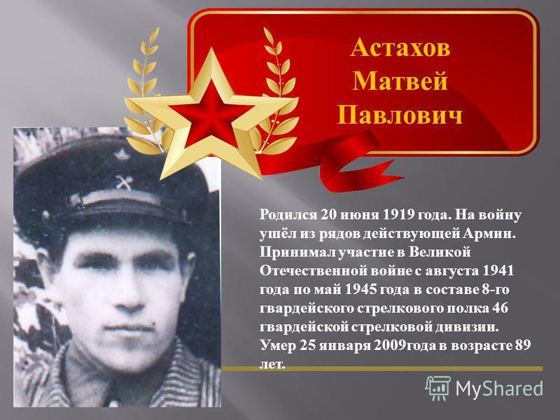 Астахов Матвей Павлович Родился 20 июня 1919 года. На войну ушёл из рядов действующей Армии. Принимал участие в Великой Отечественной войне с августа 1941 года по май 1945 года в составе 8- го гвардейского стрелкового полка 46 гвардейской стрелковой