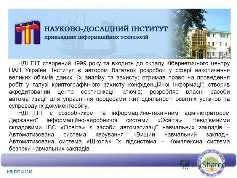 НДІ ПІТ cтворений 1999 року та входить до складу Кібернетичного центру НАН України. Інститут є автором багатьох розробок у сфері накопичення великих об'ємів даних, їх аналізу та захисту; отримав право на проведення робіт у галузі криптографічного зах