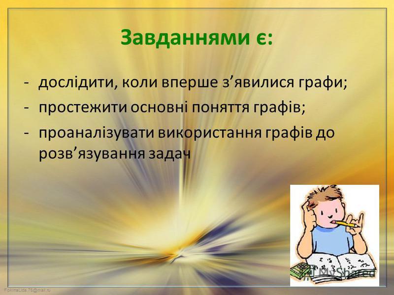 FokinaLida.75@mail.ru Завданнями є: -дослідити, коли вперше зявилися графи; -простежити основні поняття графів; -проаналізувати використання графів до розвязування задач