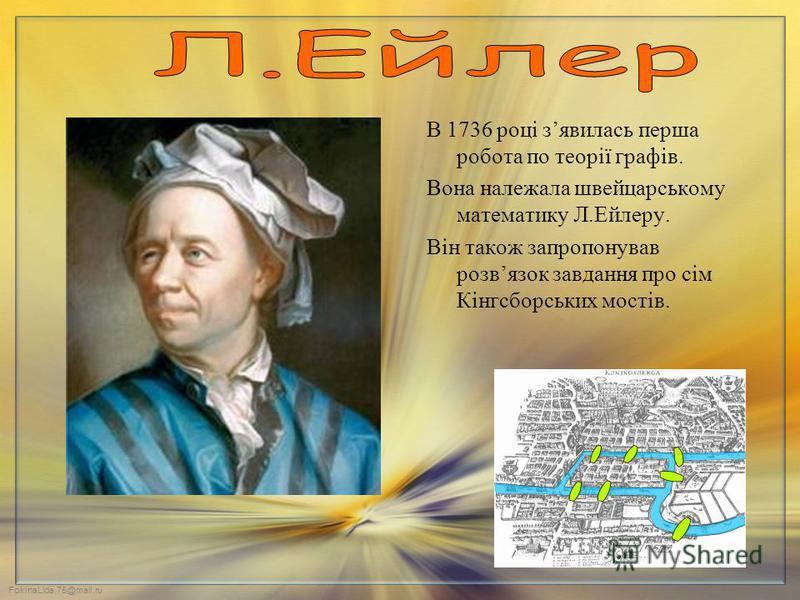 В 1736 році зявилась перша робота по теорії графів. Вона належала швейцарському математику Л.Ейлеру. Він також запропонував розвязок завдання про сім Кінгсборських мостів.