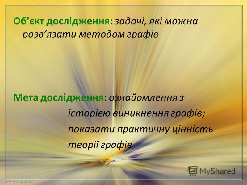 FokinaLida.75@mail.ru Обєкт дослідження: задачі, які можна розвязати методом графів Мета дослідження: ознайомлення з історією виникнення графів; показати практичну цінність теорії графів