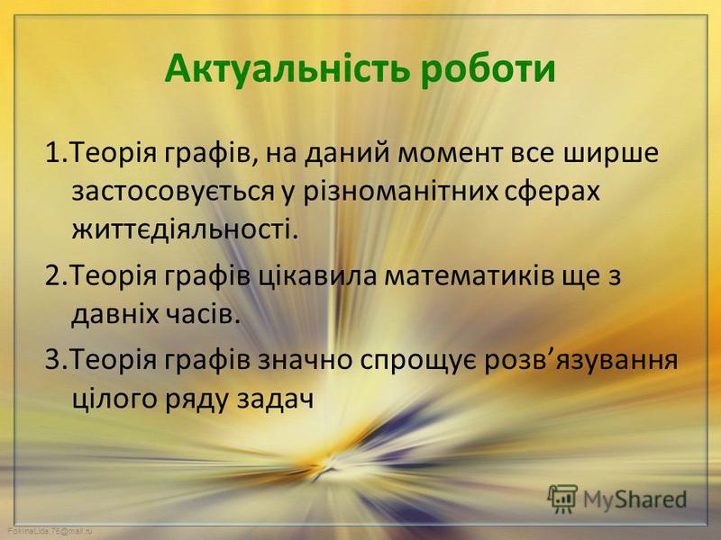 FokinaLida.75@mail.ru Актуальність роботи 1.Теорія графів, на даний момент все ширше застосовується у різноманітних сферах життєдіяльності. 2.Теорія графів цікавила математиків ще з давніх часів. 3.Теорія графів значно спрощує розвязування цілого ряд