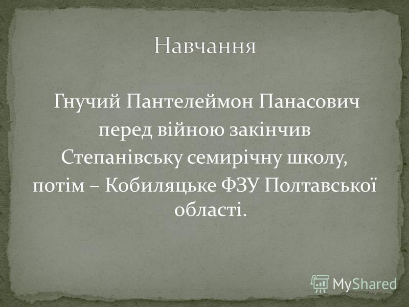 Гнучий Пантелеймон Панасович перед війною закінчив Степанівську семирічну школу, потім – Кобиляцьке ФЗУ Полтавської області.
