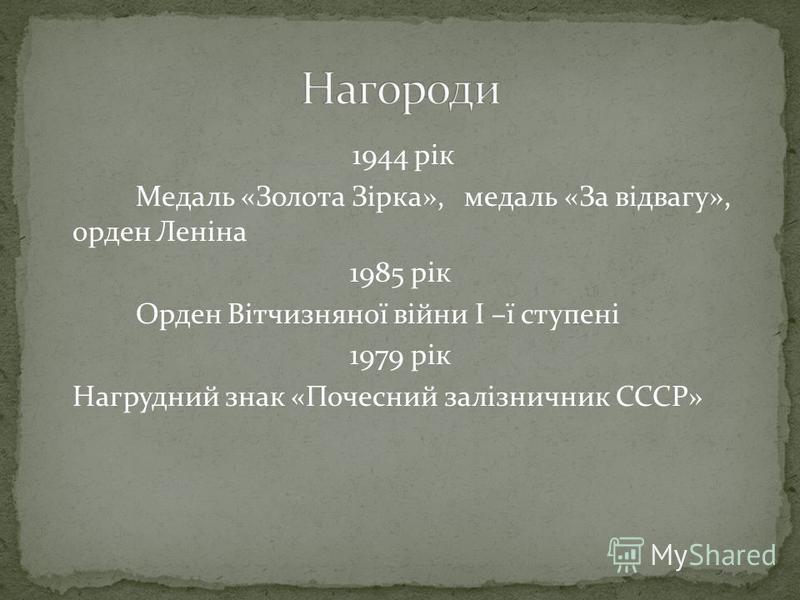1944 рік Медаль «Золота Зірка», медаль «За відвагу», орден Леніна 1985 рік Орден Вітчизняної війни І –ї ступені 1979 рік Нагрудний знак «Почесний залізничник СССР»