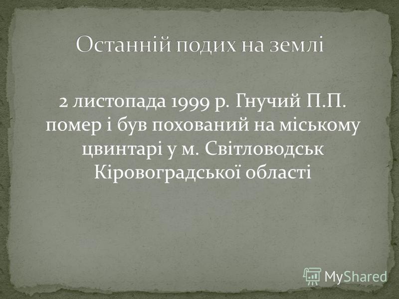 2 листопада 1999 р. Гнучий П.П. помер і був похований на міському цвинтарі у м. Світловодськ Кіровоградської області