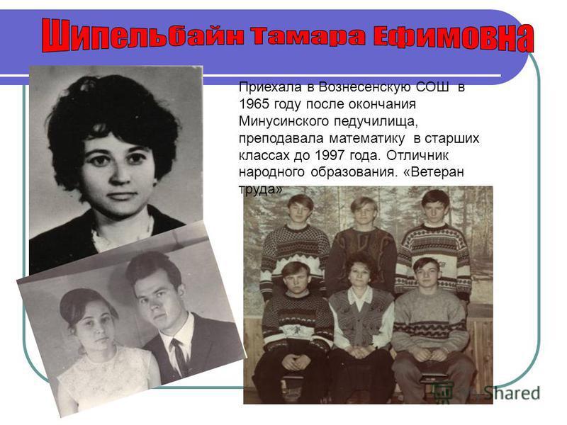 Приехала в Вознесенскую СОШ в 1965 году после окончания Минусинского педучилища, преподавала математику в старших классах до 1997 года. Отличник народного образования. «Ветеран труда»