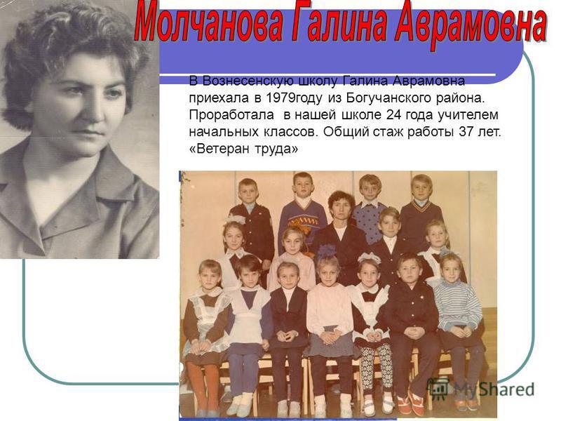В Вознесенскую школу Галина Аврамовна приехала в 1979 году из Богучанского района. Проработала в нашей школе 24 года учителем начальных классов. Общий стаж работы 37 лет. «Ветеран труда»