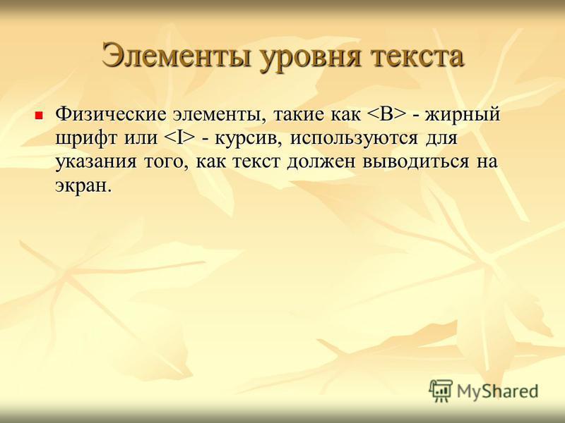 Элементы уровня текста Физические элементы, такие как - жирный шрифт или - курсив, используются для указания того, как текст должен выводиться на экран. Физические элементы, такие как - жирный шрифт или - курсив, используются для указания того, как т