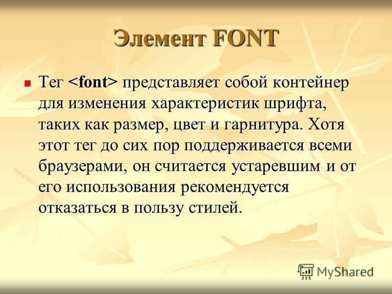 Элемент FONT Тег представляет собой контейнер для изменения характеристик шрифта, таких как размер, цвет и гарнитура. Хотя этот тег до сих пор поддерживается всеми браузерами, он считается устаревшим и от его использования рекомендуется отказаться в