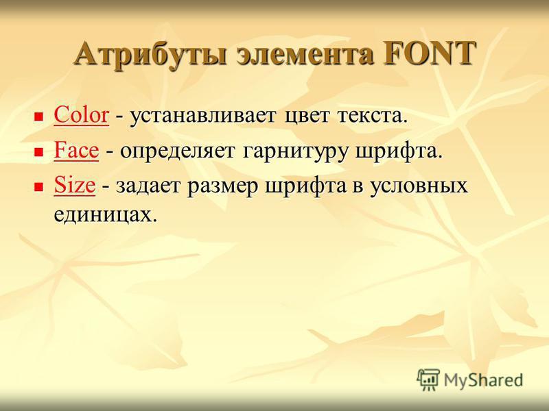 Атрибуты элемента FONT Color - устанавливает цвет текста. Color - устанавливает цвет текста. Color Color Face - определяет гарнитуру шрифта. Face - определяет гарнитуру шрифта. Face Face Size - задает размер шрифта в условных единицах. Size - задает